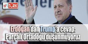 Erdoğan'dan Trump'a cevap: Parçalı Ortadoğu düşünmüyoruz
