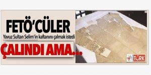 FETÖ'cüler Yavuz Sultan Selim'in kaftanını çalmak istedi! Çalındı ama...
