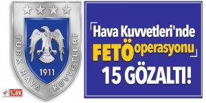 Hava Kuvvetleri Komutanlığında FETÖ operasyonu! 15 gözaltı
