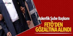 Askerlik Şube Başkanı FETÖ'den gözaltına alındı