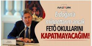 Erdoğan'a minnettarım ancak FETÖ okullarını kapatmayacağım!