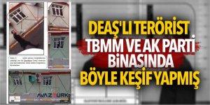 DEAŞ'lı terörist TBMM ve AK Parti binasında böyle keşif yapmış