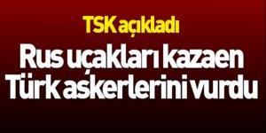 TSK: Rus jetleri kazaen Türk askerlerini vurdu