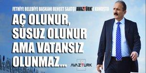 Fethiye Belediye Başkanı Behçet Saatcı: Aç olunur, susuz olunur ama vatansız olunmaz!