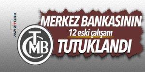 Merkez Bankasının 12 eski çalışanı tutuklandı