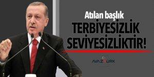 Cumhurbaşkanı Erdoğan: Atılan başlık terbiyesizlik, seviyesizliktir!