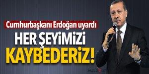 Erdoğan uyardı: Her şeyimizi kaybederiz!