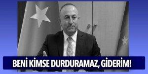 Bakan Çavuşoğlu: Beni kimse durduramaz, giderim