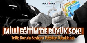 Milli Eğitim'de büyük şok! 'Teftiş Kurulu Başkanı' Fetöden Tutuklandı