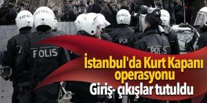 Son dakika: İstanbul'da Kurt Kapanı operasyonu! Giriş- çıkışlar tutuldu