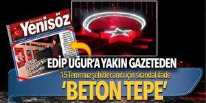 Edip Uğur'a yakın gazeteden 15 Temmuz şehitler anıtı için skandal ifade: 'Beton Tepe'