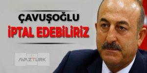 Bakan Mevlüt Çavuşoğlu: İptal edebiliriz!