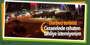 Darbeci terörist: Cezaevinde rahatım tahliye istemiyorum