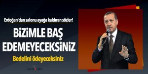 Erdoğan: Bizimle baş edemeyeceksiniz, bedelini ödeyeceksiniz