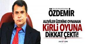 Özdemir Aleviler üzerine oynanan kirli oyuna dikkat çekti!
