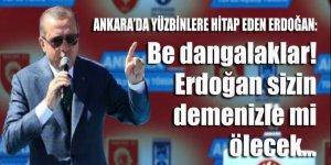 Ankara'da yüzbinlere hitap eden Erdoğan: Be dangalaklar, Erdoğan sizin demenizle mi ölecek?