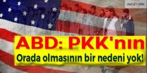 ABD: PKK'nın orada olmasının bir nedeni yok