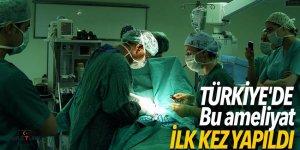 Bu ameliyat Türkiye'de ilk kez yapıldı