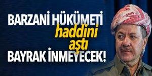 Barzani hükümetinden küstah açıklama: Bayrak inmeyecek!