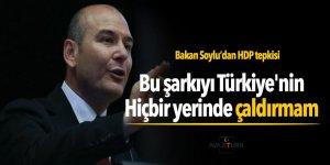 Soylu: Bu şarkıyı Türkiye'nin hiçbir yerinde çaldırmam...