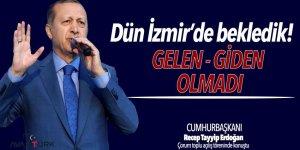Erdoğan: Dün İzmir'de bekledik, gelen giden olmadı!