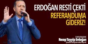 Erdoğan resti çekti: Referanduma gideriz!