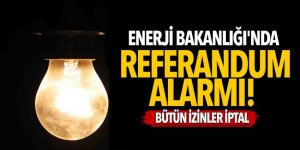 Enerji Bakanlığı'nda referandum alarmı! Bütün izinler iptal