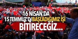 Erdoğan: 16 Nisan'da 15 Temmuz'da başladığımız işi bitireceğiz