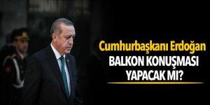 Cumhurbaşkanı Erdoğan, balkon konuşması yapacak mı?