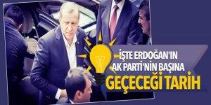 İşte Erdoğan'ın AK Parti'nin başına geçeceği tarih