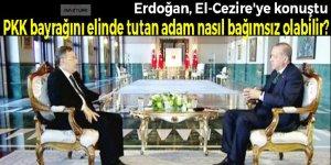 Erdoğan: PKK bayrağını elinde tutan adam nasıl bağımsız olabilir?