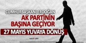 Cumhurbaşkanı Erdoğan AK Partinin başına geçiyor! 27 mayıs yuvaya dönüş...