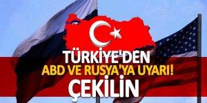 Türkiye'den ABD ve Rusya'ya uyarı! 'Çekilin'