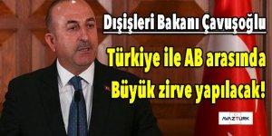 Çavuşoğlu: Türkiye ile AB arasında büyük zirve yapılacak