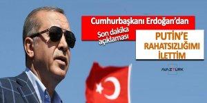 Erdoğan: Putin'e rahatsızlığımı ilettim
