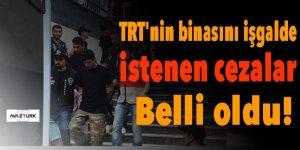TRT'nin binasını işgalde istenen cezalar belli oldu!