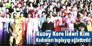 Kuzey Kore lideri Kim  kadınları toplayıp ağlattırdı!