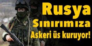 Rusya, sınırımıza askeri üs kuruyor!