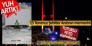 Yuh artık! 15 Temmuz Şehitler Anıtının mermerini tutuklu FETÖ şüphelisinin aile şirketinden almışlar!