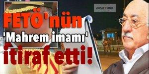 FETÖ'nün 'Mahrem imamı' itiraf etti!