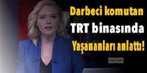 Darbeci komutan TRT binasında yaşananları anlattı!