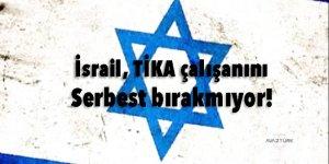 İsrail, TİKA çalışanını serbest bırakmıyor!