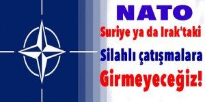 NATO: Suriye ya da Irak'taki silahlı çatışmalara girmeyeceğiz