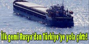 İlk gemi Rusya'dan Türkiye'ye yola çıktı!