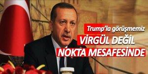 Erdoğan: Trump'la görüşmemiz virgül değil, nokta mesafesinde