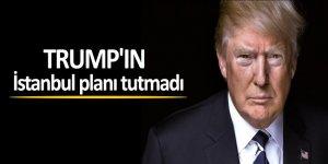 Trump'ın İstanbul planı tutmadı