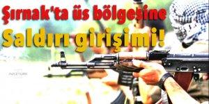 Şırnak'ta üs bölgesine saldırı girişimi!