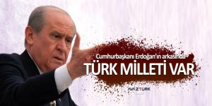 Devlet Bahçeli: Cumhurbaşkanının arkasında Türk milleti var!