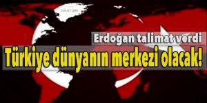 Erdoğan talimat verdi! Türkiye dünyanın merkezi olacak