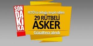 FETÖ'cü olduğu tespit edilen 29 rütbeli asker gözaltına alındı